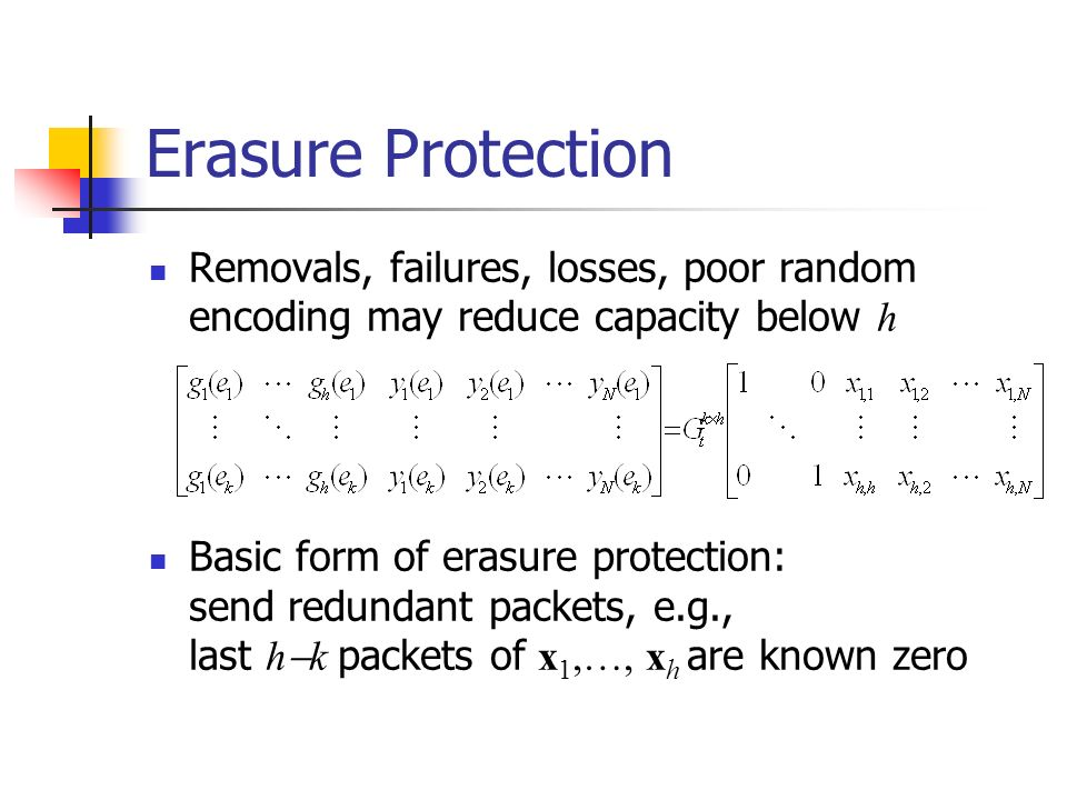 Erasure Protection Removals, failures, losses, poor random encoding may reduce capacity below h Basic form of erasure protection: send redundant packets, e.g., last h k packets of x 1,…, x h are known zero