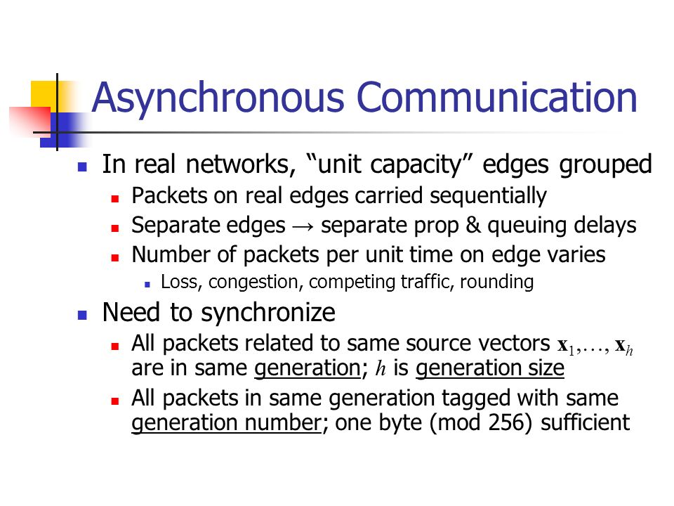 Asynchronous Communication In real networks, unit capacity edges grouped Packets on real edges carried sequentially Separate edges separate prop & queuing delays Number of packets per unit time on edge varies Loss, congestion, competing traffic, rounding Need to synchronize All packets related to same source vectors x 1,…, x h are in same generation; h is generation size All packets in same generation tagged with same generation number; one byte (mod 256) sufficient