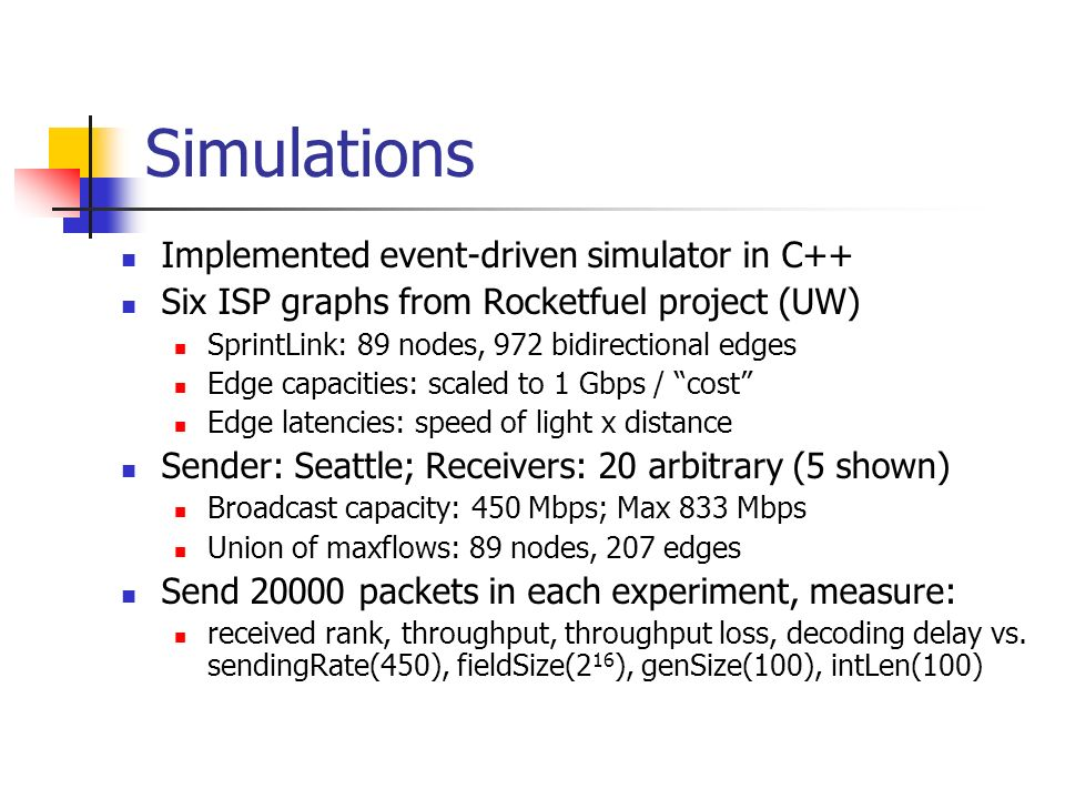 Simulations Implemented event-driven simulator in C++ Six ISP graphs from Rocketfuel project (UW) SprintLink: 89 nodes, 972 bidirectional edges Edge capacities: scaled to 1 Gbps / cost Edge latencies: speed of light x distance Sender: Seattle; Receivers: 20 arbitrary (5 shown) Broadcast capacity: 450 Mbps; Max 833 Mbps Union of maxflows: 89 nodes, 207 edges Send packets in each experiment, measure: received rank, throughput, throughput loss, decoding delay vs.
