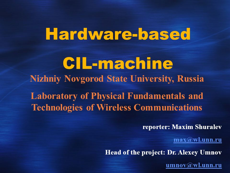 Hardware-based CIL-machine Nizhniy Novgorod State University, Russia Laboratory of Physical Fundamentals and Technologies of Wireless Communications reporter: Maxim Shuralev Head of the project: Dr.