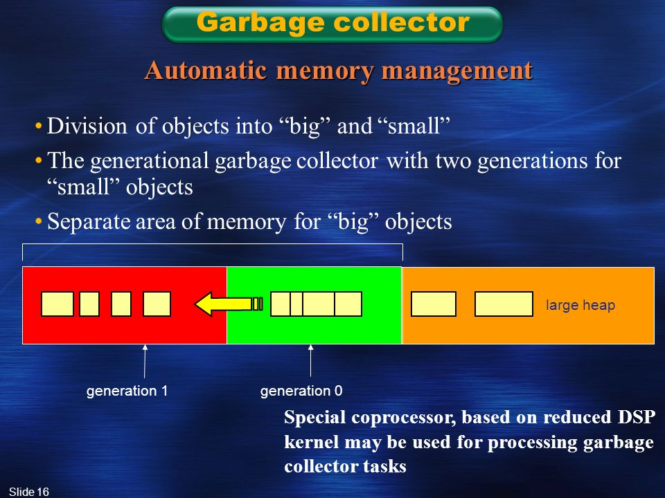 Slide 16 Garbage collector Automatic memory management Division of objects into big and small The generational garbage collector with two generations for small objects Separate area of memory for big objects generation 1generation 0 large heap Special coprocessor, based on reduced DSP kernel may be used for processing garbage collector tasks