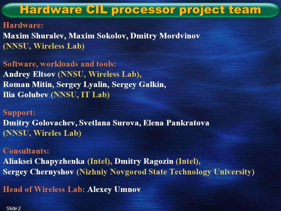 Slide 2 Hardware CIL processor project team Hardware: Maxim Shuralev, Maxim Sokolov, Dmitry Mordvinov (NNSU, Wireless Lab) Software, workloads and tools: Andrey Eltsov (NNSU, Wireless Lab), Roman Mitin, Sergey Lyalin, Sergey Galkin, Ilia Golubev (NNSU, IT Lab) Support: Dmitry Golovachev, Svetlana Surova, Elena Pankratova (NNSU, Wireles Lab) Consultants: Aliaksei Chapyzhenka (Intel), Dmitry Ragozin (Intel), Sergey Chernyshov (Nizhniy Novgorod State Technology University) Head of Wireless Lab: Alexey Umnov