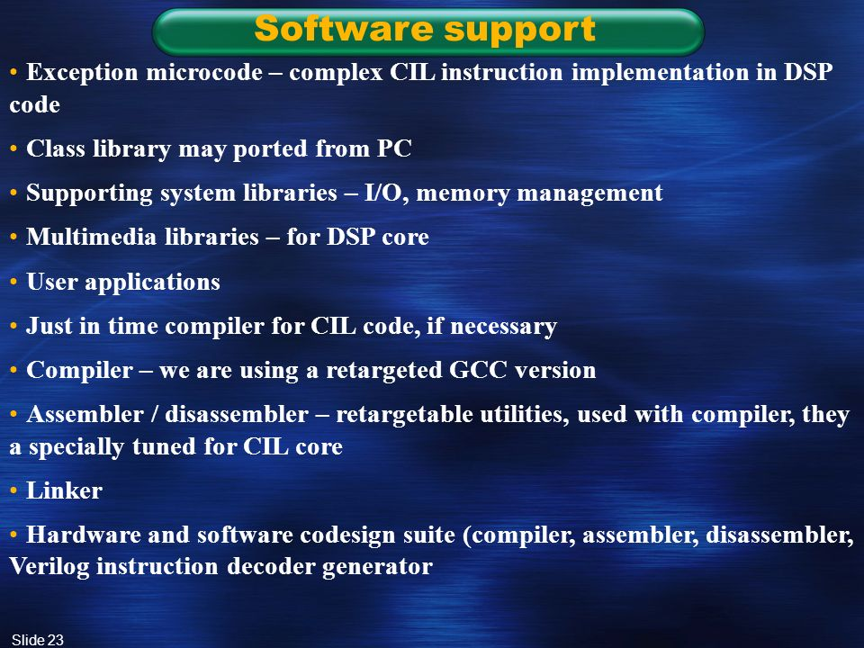 Slide 23 Software support Exception microcode – complex CIL instruction implementation in DSP code Class library may ported from PC Supporting system libraries – I/O, memory management Multimedia libraries – for DSP core User applications Just in time compiler for CIL code, if necessary Compiler – we are using a retargeted GCC version Assembler / disassembler – retargetable utilities, used with compiler, they a specially tuned for CIL core Linker Hardware and software codesign suite (compiler, assembler, disassembler, Verilog instruction decoder generator