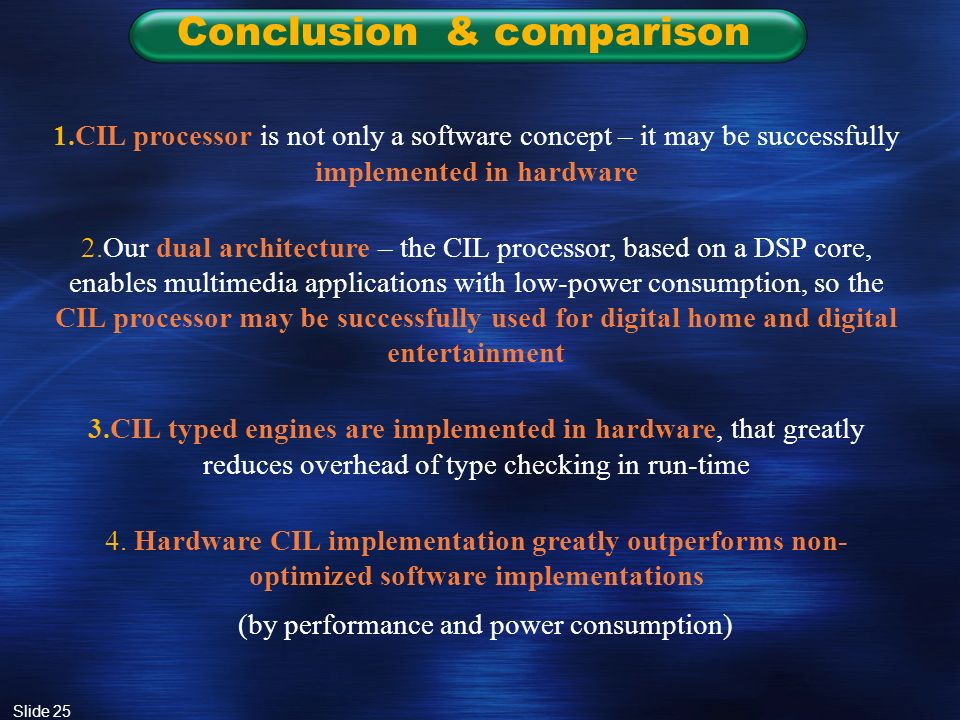Slide 25 Conclusion & comparison 1.CIL processor is not only a software concept – it may be successfully implemented in hardware 2.Our dual architecture – the CIL processor, based on a DSP core, enables multimedia applications with low-power consumption, so the CIL processor may be successfully used for digital home and digital entertainment 3.CIL typed engines are implemented in hardware, that greatly reduces overhead of type checking in run-time 4.