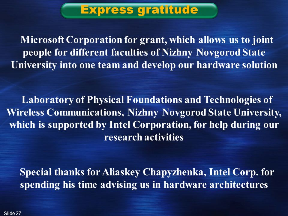 Slide 27 Express gratitude Microsoft Corporation for grant, which allows us to joint people for different faculties of Nizhny Novgorod State University into one team and develop our hardware solution Laboratory of Physical Foundations and Technologies of Wireless Communications, Nizhny Novgorod State University, which is supported by Intel Corporation, for help during our research activities Special thanks for Aliaskey Chapyzhenka, Intel Corp.