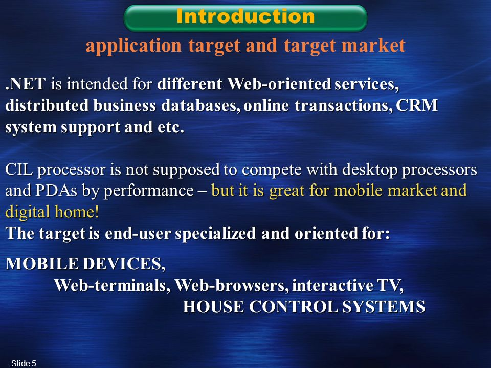 Slide 5 Introduction application target and target market.NET is intended for different Web-oriented services, distributed business databases, online transactions, CRM system support and etc.