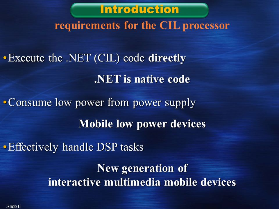 Slide 6 Introduction requirements for the CIL processor Execute the.NET (CIL) code directlyExecute the.NET (CIL) code directly.NET is native code Consume low power from power supplyConsume low power from power supply Mobile low power devices Effectively handle DSP tasksEffectively handle DSP tasks New generation of interactive multimedia mobile devices