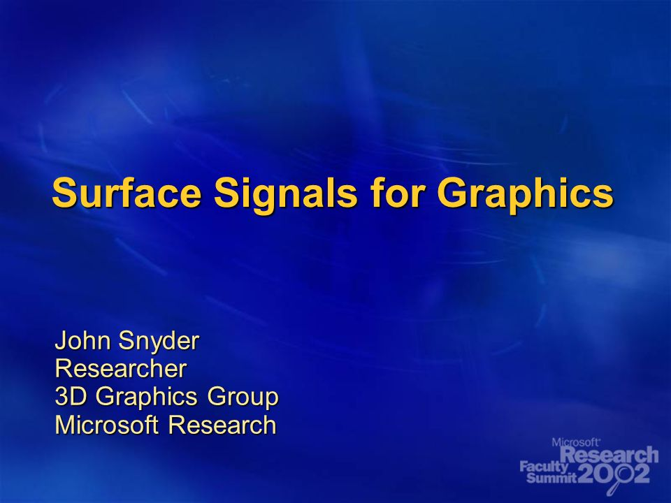 Surface Signals for Graphics John Snyder Researcher 3D Graphics Group Microsoft Research