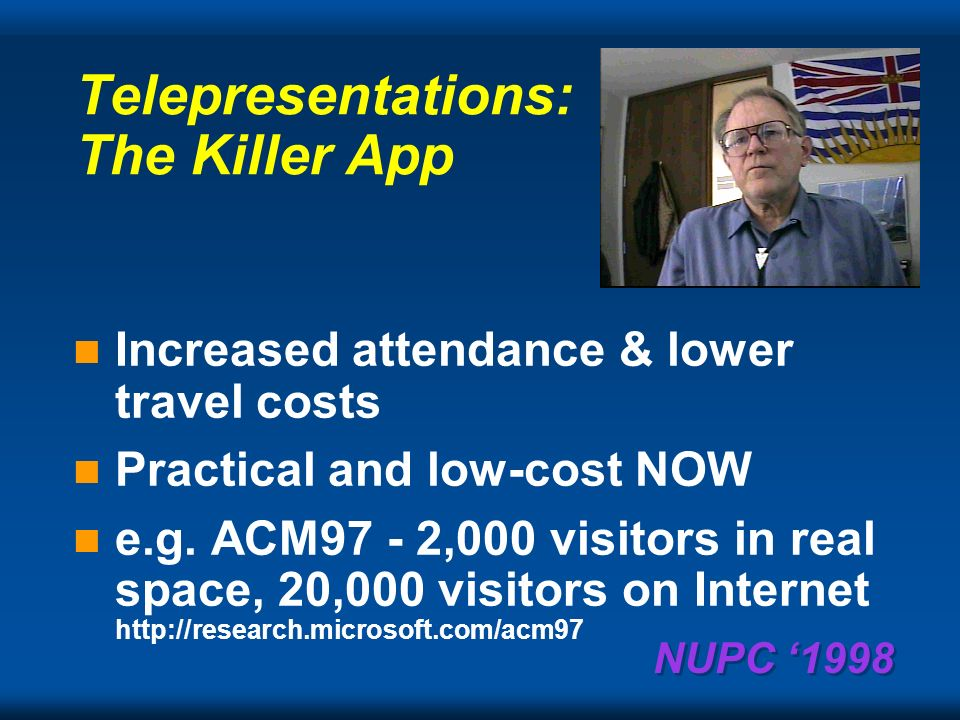 NUPC 1998 Telepresentations: The Essentials Slide and audio a must Add some video (low quality) to make us feel good Storage and transmission costs low