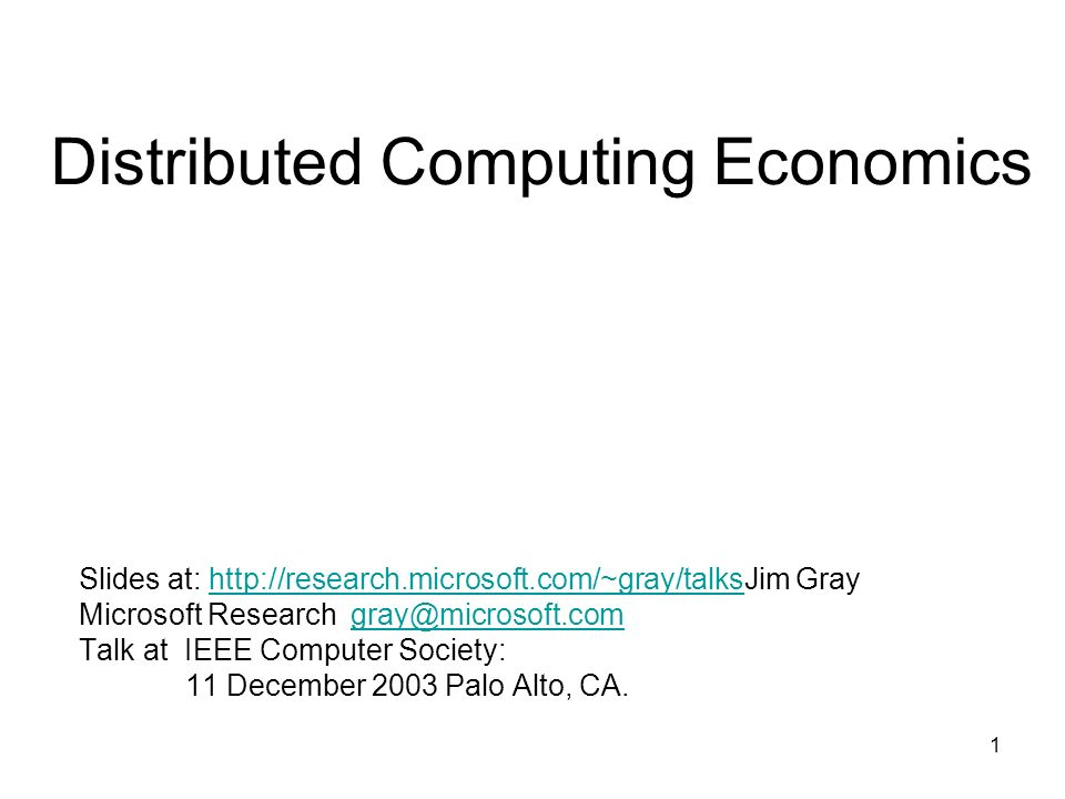 1 Distributed Computing Economics Slides at: http://research.microsoft.com/~gray/talksJim Grayhttp://research.microsoft.com/~gray/talks Microsoft Research gray@microsoft.comgray@microsoft.com Talk at IEEE Computer Society: 11 December 2003 Palo Alto, CA.