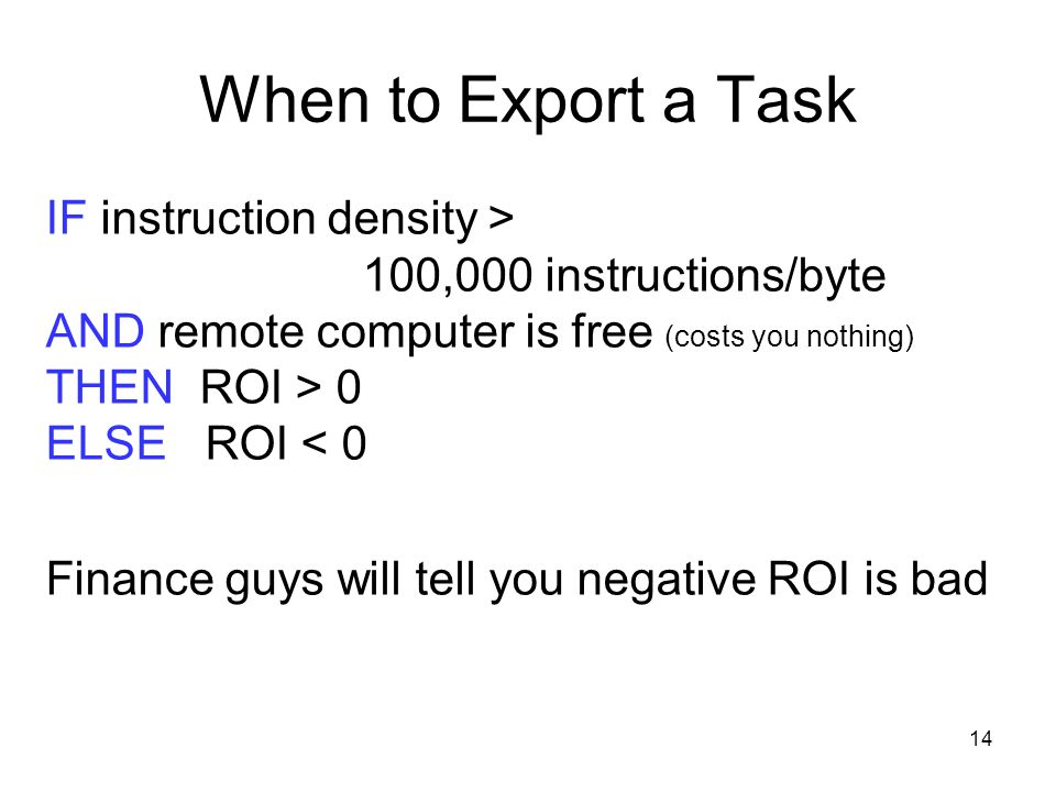 14 When to Export a Task IF instruction density > 100,000 instructions/byte AND remote computer is free (costs you nothing) THEN ROI > 0 ELSE ROI < 0 Finance guys will tell you negative ROI is bad