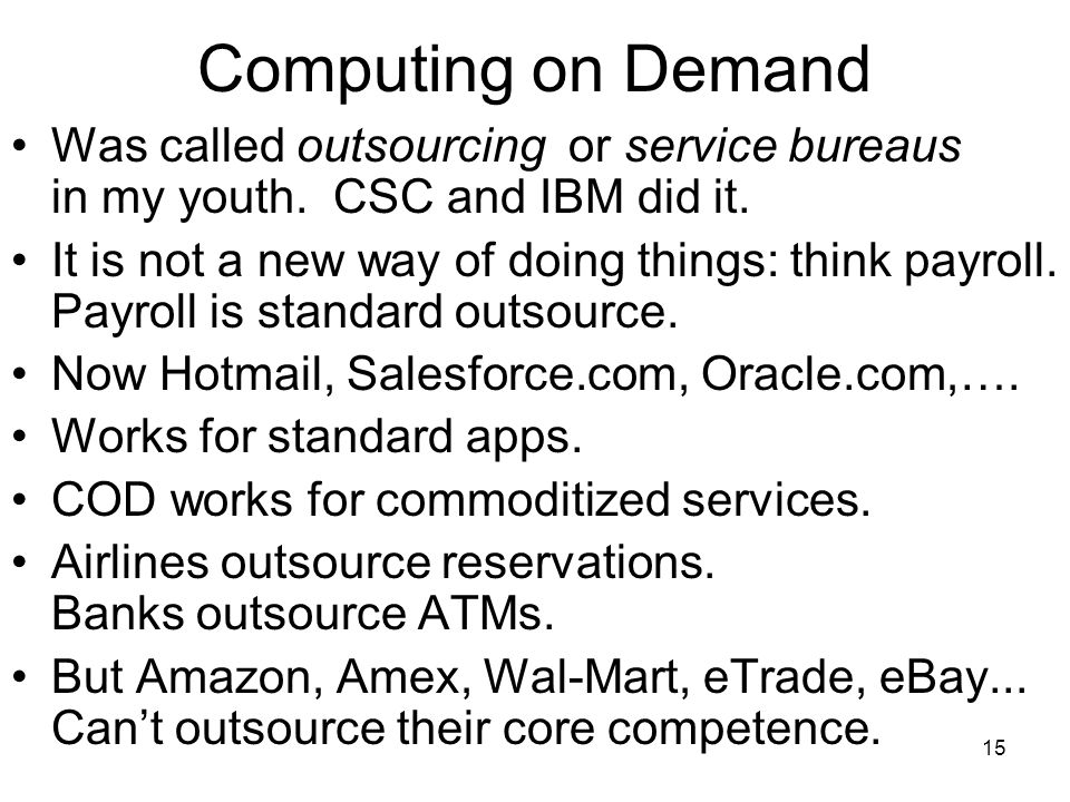 15 Computing on Demand Was called outsourcing or service bureaus in my youth.
