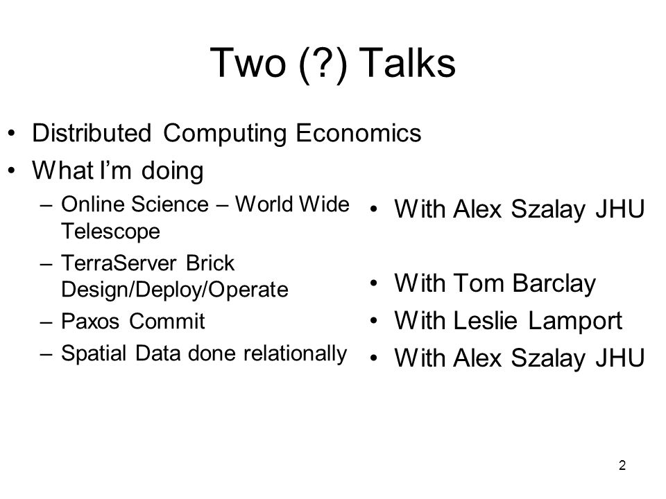 2 Two (?) Talks Distributed Computing Economics What Im doing –Online Science – World Wide Telescope –TerraServer Brick Design/Deploy/Operate –Paxos Commit –Spatial Data done relationally With Alex Szalay JHU With Tom Barclay With Leslie Lamport With Alex Szalay JHU