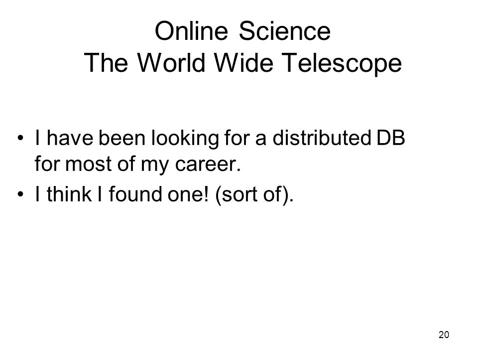20 Online Science The World Wide Telescope I have been looking for a distributed DB for most of my career.