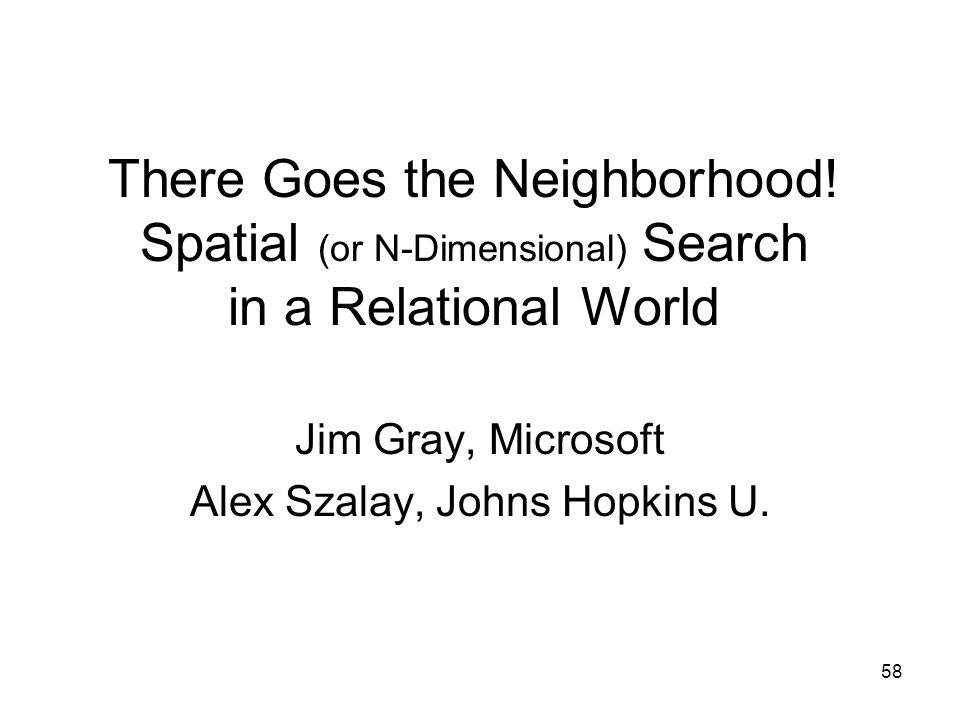 58 There Goes the Neighborhood! Spatial (or N-Dimensional) Search in a Relational World Jim Gray, Microsoft Alex Szalay, Johns Hopkins U.