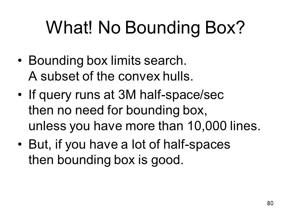 80 What! No Bounding Box? Bounding box limits search. A subset of the convex hulls. If query runs at 3M half-space/sec then no need for bounding box,