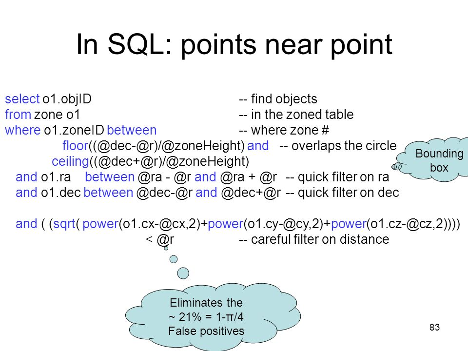 83 In SQL: points near point select o1.objID -- find objects from zone o1 -- in the zoned table where o1.zoneID between -- where zone # floor((@dec-@r)/@zoneHeight) and -- overlaps the circle ceiling((@dec+@r)/@zoneHeight) and o1.ra between @ra - @r and @ra + @r-- quick filter on ra and o1.dec between @dec-@r and @dec+@r -- quick filter on dec and ( (sqrt( power(o1.cx-@cx,2)+power(o1.cy-@cy,2)+power(o1.cz-@cz,2)))) < @r -- careful filter on distance Eliminates the ~ 21% = 1-π/4 False positives Bounding box
