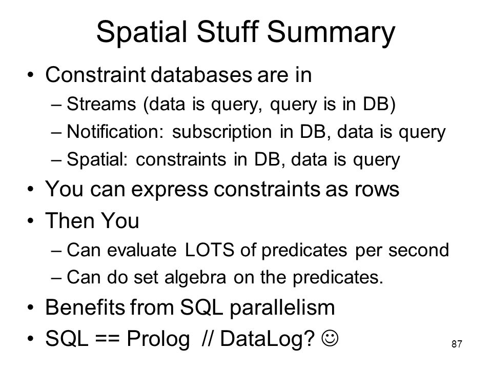 87 Spatial Stuff Summary Constraint databases are in –Streams (data is query, query is in DB) –Notification: subscription in DB, data is query –Spatial: constraints in DB, data is query You can express constraints as rows Then You –Can evaluate LOTS of predicates per second –Can do set algebra on the predicates.
