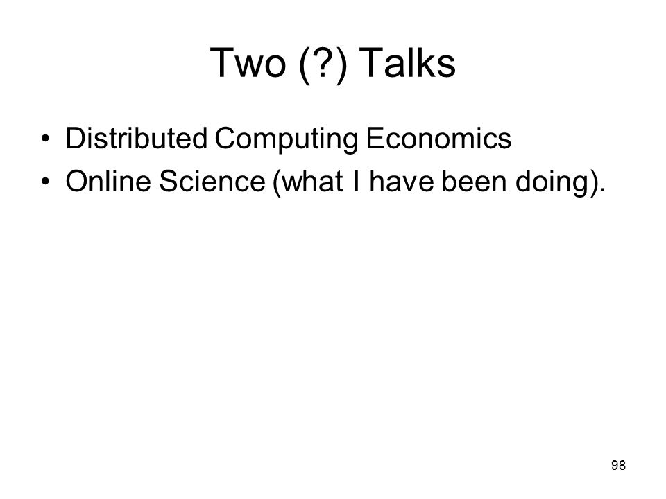 98 Two (?) Talks Distributed Computing Economics Online Science (what I have been doing).
