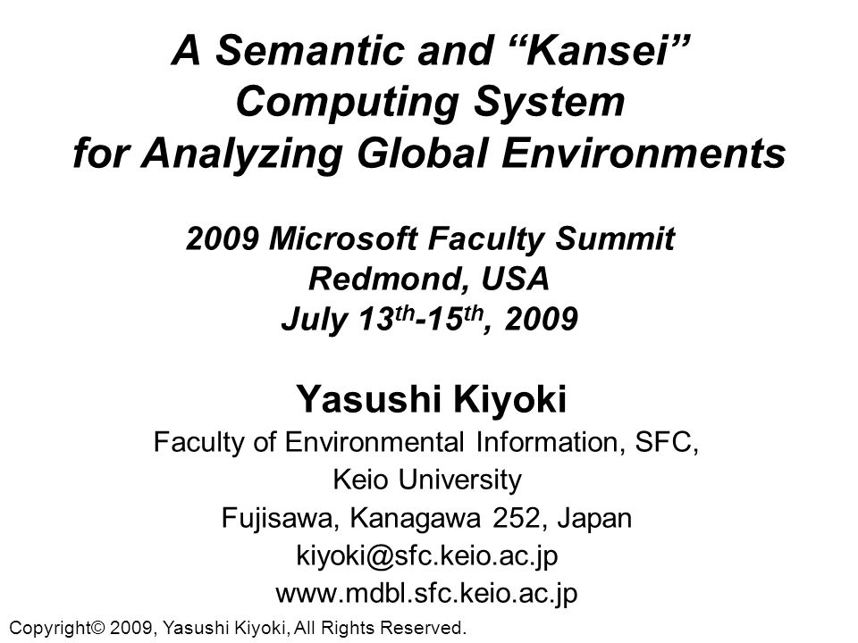 A Semantic and Kansei Computing System for Analyzing Global Environments 2009 Microsoft Faculty Summit Redmond, USA July 13 th -15 th, 2009 Yasushi Kiyoki Faculty of Environmental Information, SFC, Keio University Fujisawa, Kanagawa 252, Japan kiyoki@sfc.keio.ac.jp www.mdbl.sfc.keio.ac.jp Copyright© 2009, Yasushi Kiyoki, All Rights Reserved.