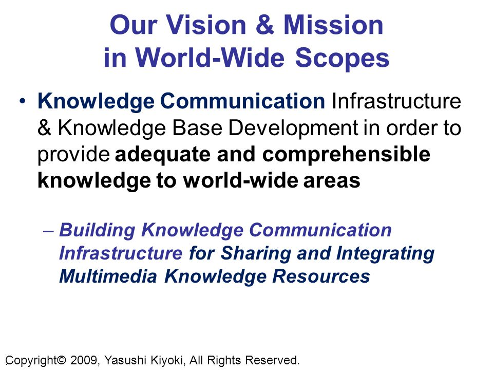 Our Vision & Mission in World-Wide Scopes Knowledge Communication Infrastructure & Knowledge Base Development in order to provide adequate and comprehensible knowledge to world-wide areas –Building Knowledge Communication Infrastructure for Sharing and Integrating Multimedia Knowledge Resources.