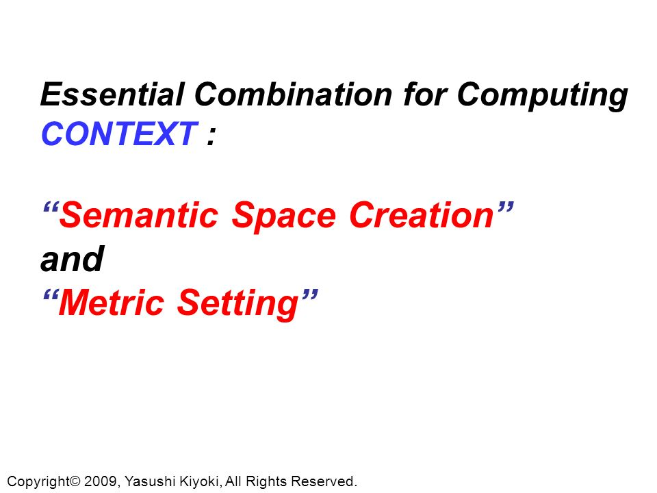 Essential Combination for Computing CONTEXT :Semantic Space Creation andMetric Setting Copyright© 2009, Yasushi Kiyoki, All Rights Reserved.