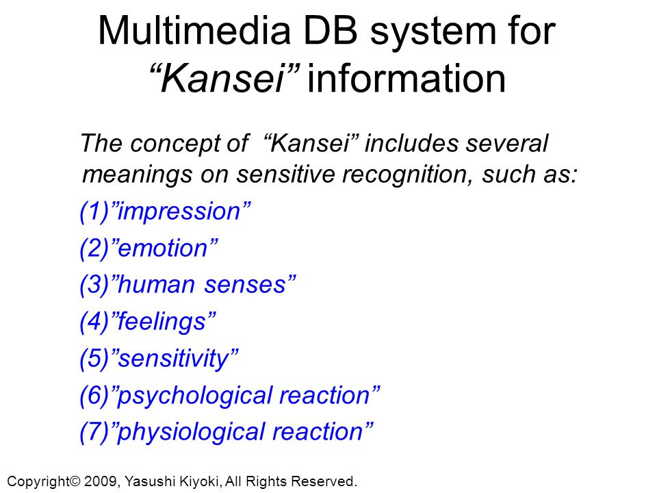 Multimedia DB system for Kansei information The concept of Kansei includes several meanings on sensitive recognition, such as: (1)impression (2)emotion (3)human senses (4)feelings (5)sensitivity (6)psychological reaction (7)physiological reaction Copyright© 2009, Yasushi Kiyoki, All Rights Reserved.