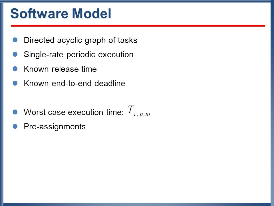 Software Model Directed acyclic graph of tasks Single-rate periodic execution Known release time Known end-to-end deadline Worst case execution time: