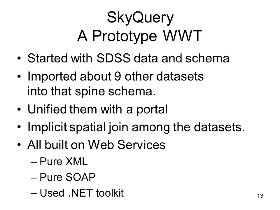 13 SkyQuery A Prototype WWT Started with SDSS data and schema Imported about 9 other datasets into that spine schema.