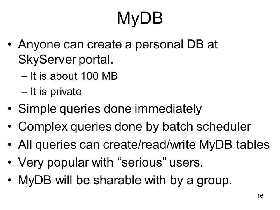 16 MyDB Anyone can create a personal DB at SkyServer portal.