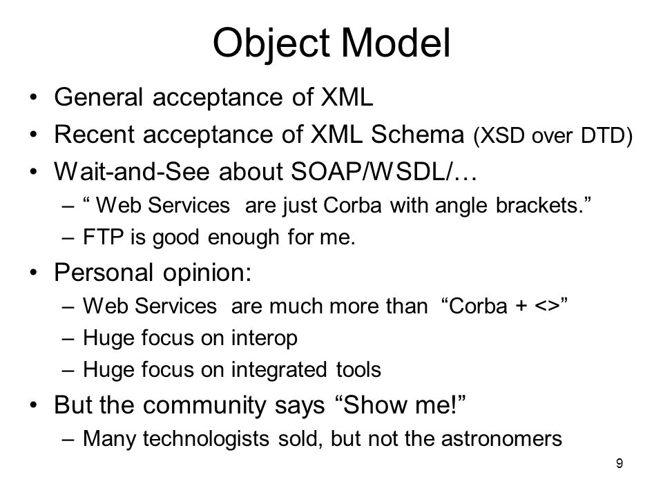 9 Object Model General acceptance of XML Recent acceptance of XML Schema (XSD over DTD) Wait-and-See about SOAP/WSDL/… – Web Services are just Corba with angle brackets.