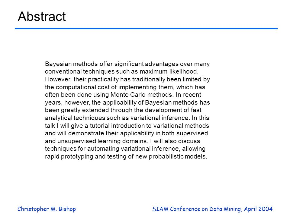 Christopher M. BishopSIAM Conference on Data Mining, April 2004 Abstract Bayesian methods offer significant advantages over many conventional techniqu