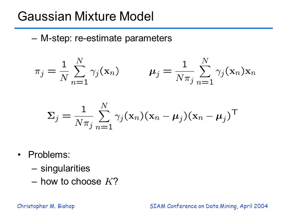 Christopher M. BishopSIAM Conference on Data Mining, April 2004 Gaussian Mixture Model –M-step: re-estimate parameters Problems: –singularities –how t