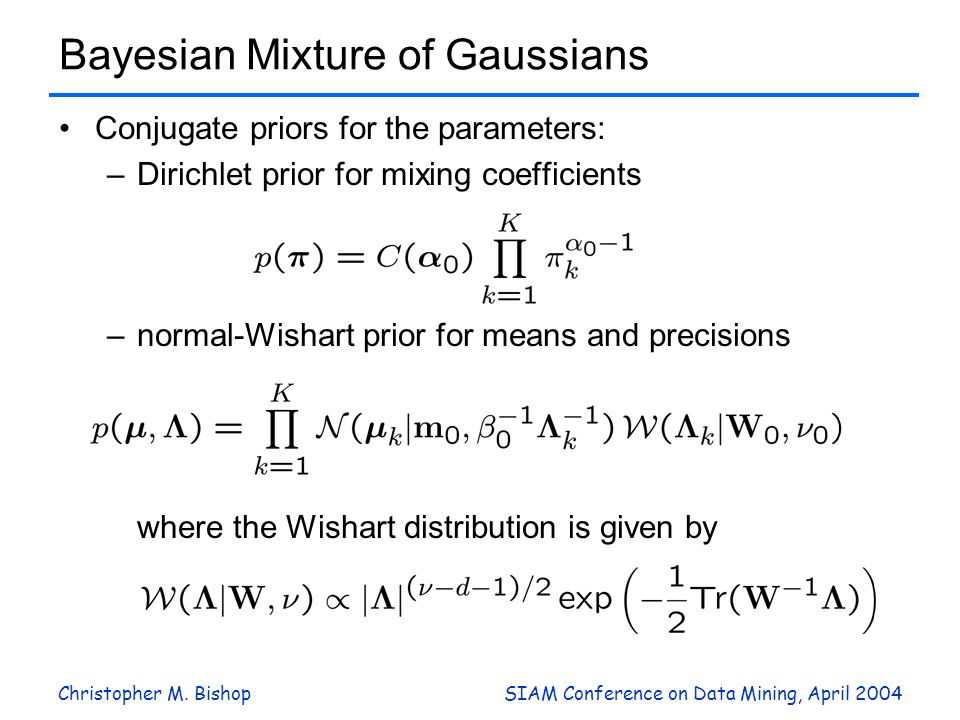 Christopher M. BishopSIAM Conference on Data Mining, April 2004 Bayesian Mixture of Gaussians Conjugate priors for the parameters: –Dirichlet prior fo
