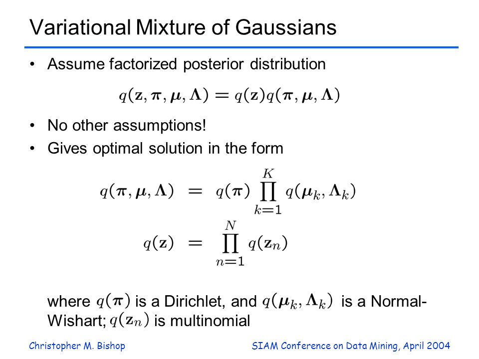 Christopher M. BishopSIAM Conference on Data Mining, April 2004 Variational Mixture of Gaussians Assume factorized posterior distribution No other ass