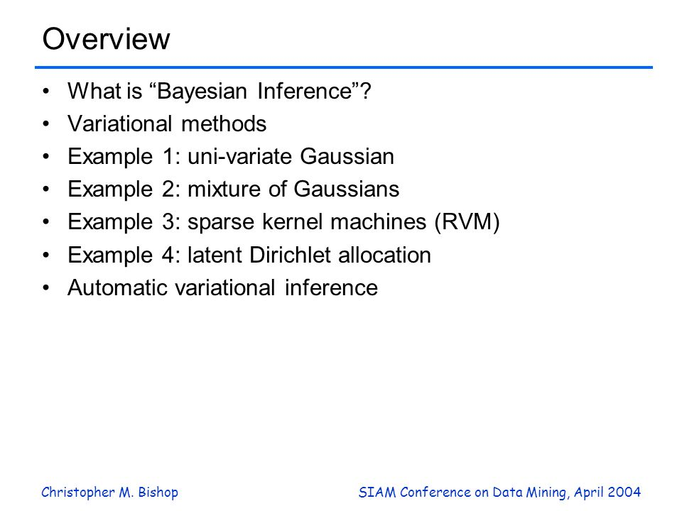 Christopher M. BishopSIAM Conference on Data Mining, April 2004 Overview What is Bayesian Inference? Variational methods Example 1: uni-variate Gaussi