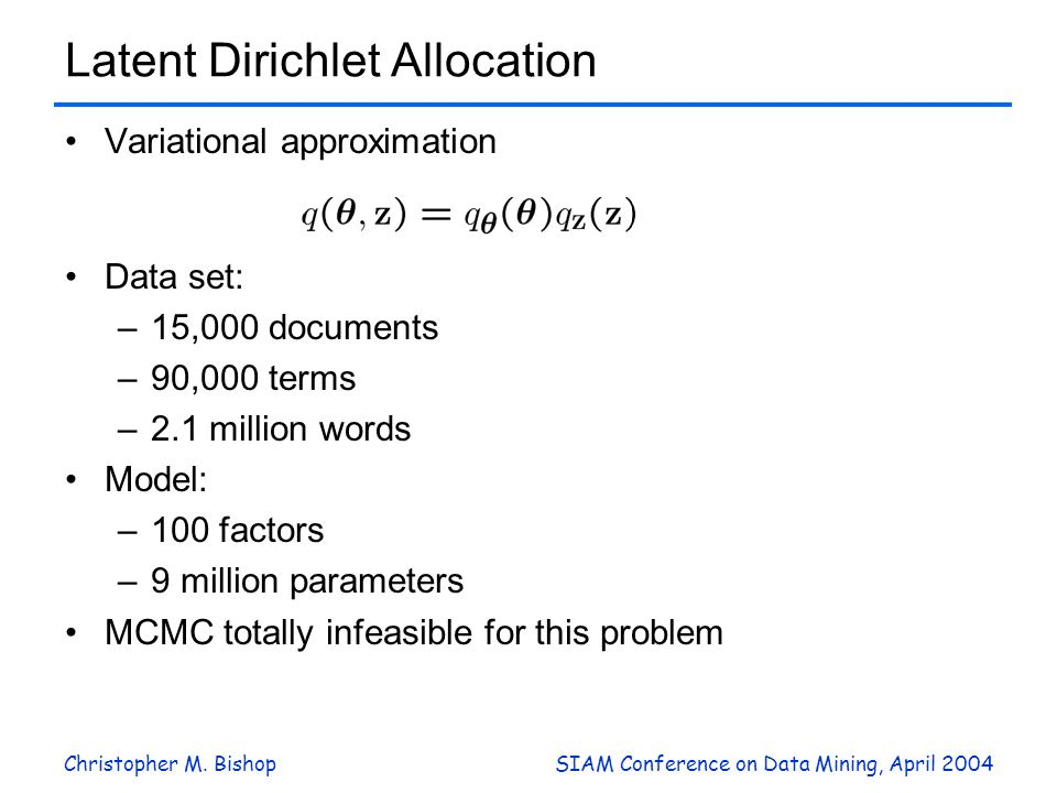 Christopher M. BishopSIAM Conference on Data Mining, April 2004 Latent Dirichlet Allocation Variational approximation Data set: –15,000 documents –90,