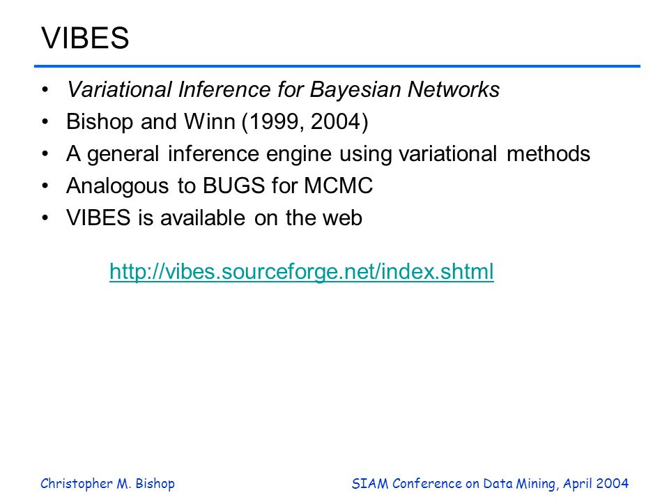 Christopher M. BishopSIAM Conference on Data Mining, April 2004 VIBES Variational Inference for Bayesian Networks Bishop and Winn (1999, 2004) A gener