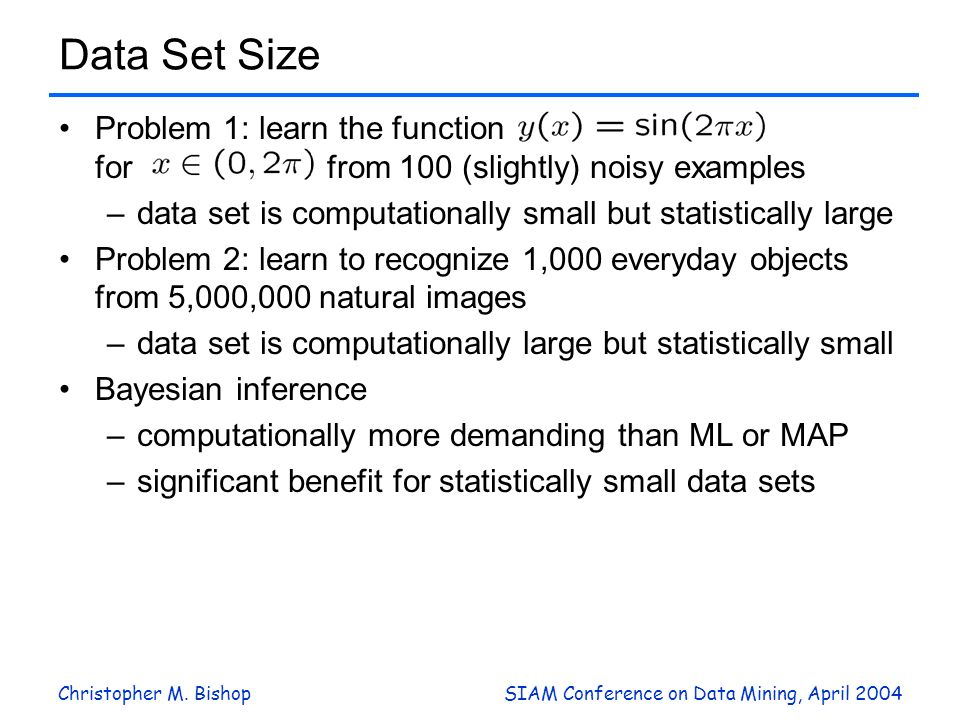 Christopher M. BishopSIAM Conference on Data Mining, April 2004 Data Set Size Problem 1: learn the function for from 100 (slightly) noisy examples –da