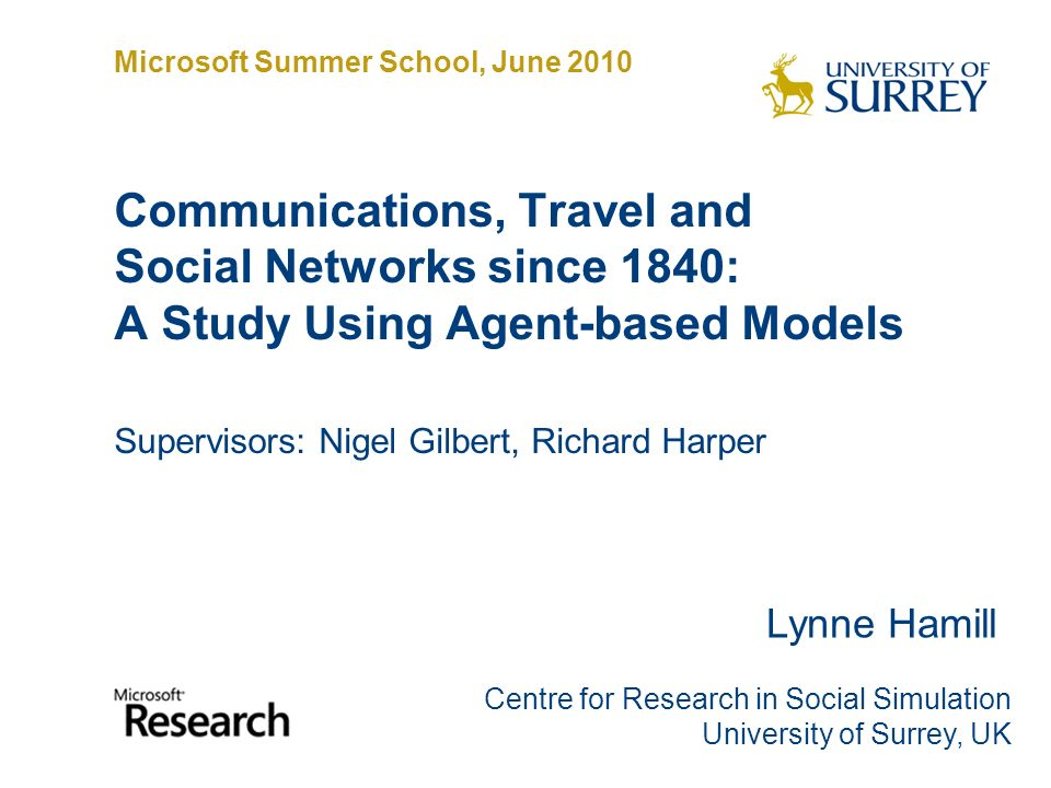 Communications, Travel and Social Networks since 1840: A Study Using Agent-based Models Supervisors: Nigel Gilbert, Richard Harper Lynne Hamill Centre