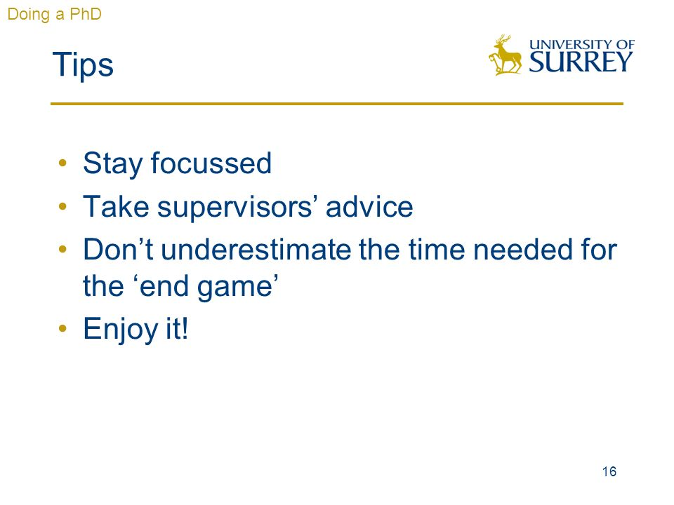 16 Tips Stay focussed Take supervisors advice Dont underestimate the time needed for the end game Enjoy it! Doing a PhD