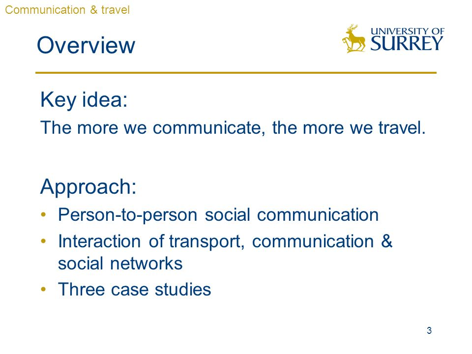 3 Overview Key idea: The more we communicate, the more we travel. Approach: Person-to-person social communication Interaction of transport, communicat