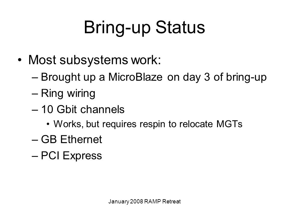 January 2008 RAMP Retreat Bring-up Status Most subsystems work: –Brought up a MicroBlaze on day 3 of bring-up –Ring wiring –10 Gbit channels Works, but requires respin to relocate MGTs –GB Ethernet –PCI Express