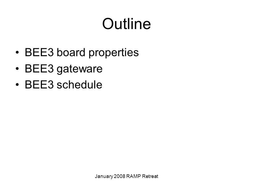 January 2008 RAMP Retreat Outline BEE3 board properties BEE3 gateware BEE3 schedule