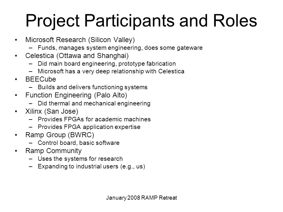 January 2008 RAMP Retreat Project Participants and Roles Microsoft Research (Silicon Valley) –Funds, manages system engineering, does some gateware Celestica (Ottawa and Shanghai) –Did main board engineering, prototype fabrication –Microsoft has a very deep relationship with Celestica BEECube –Builds and delivers functioning systems Function Engineering (Palo Alto) –Did thermal and mechanical engineering Xilinx (San Jose) –Provides FPGAs for academic machines –Provides FPGA application expertise Ramp Group (BWRC) –Control board, basic software Ramp Community –Uses the systems for research –Expanding to industrial users (e.g., us)