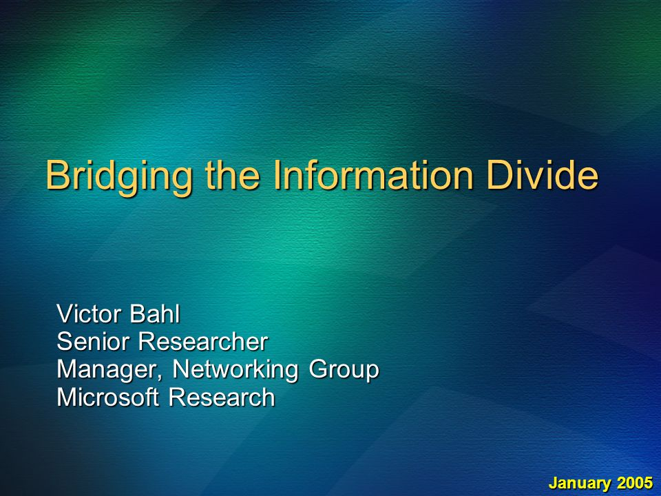 Bridging the Information Divide Victor Bahl Senior Researcher Manager, Networking Group Microsoft Research January 2005