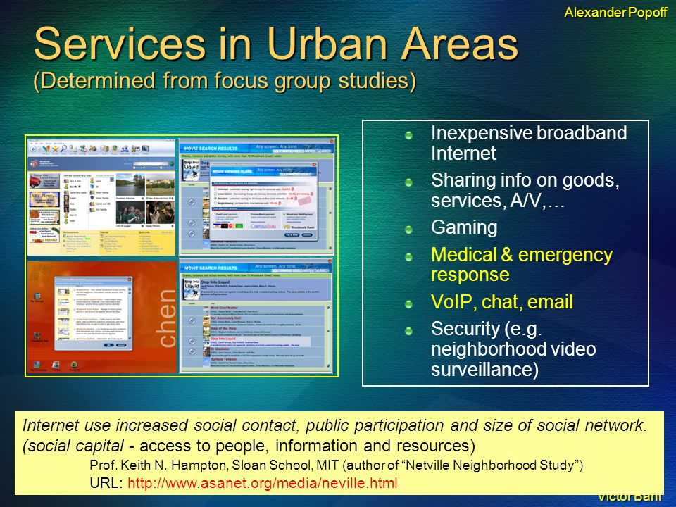 Victor Bahl Services in Urban Areas (Determined from focus group studies) Inexpensive broadband Internet Sharing info on goods, services, A/V,… Gaming Medical & emergency response VoIP, chat, email Security (e.g.