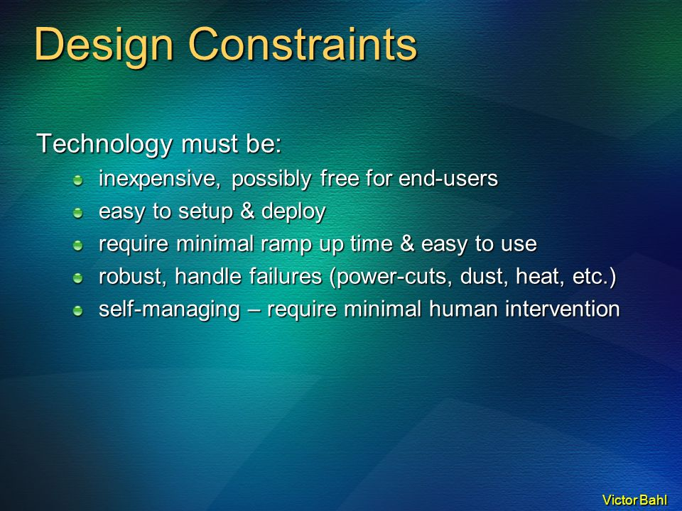 Victor Bahl Design Constraints Technology must be: inexpensive, possibly free for end-users easy to setup & deploy require minimal ramp up time & easy to use robust, handle failures (power-cuts, dust, heat, etc.) self-managing – require minimal human intervention