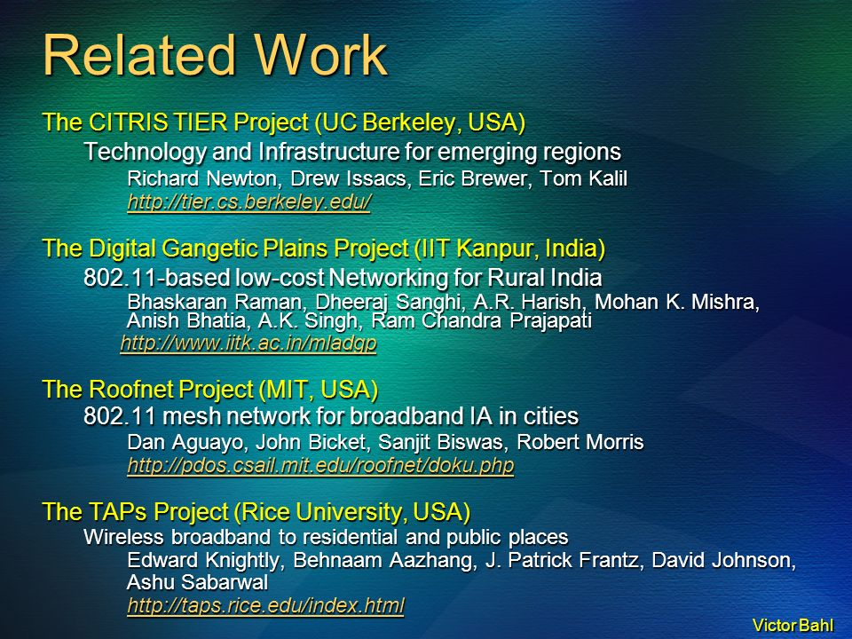 Victor Bahl Related Work The CITRIS TIER Project (UC Berkeley, USA) Technology and Infrastructure for emerging regions Richard Newton, Drew Issacs, Eric Brewer, Tom Kalil http://tier.cs.berkeley.edu/ The Digital Gangetic Plains Project (IIT Kanpur, India) 802.11-based low-cost Networking for Rural India Bhaskaran Raman, Dheeraj Sanghi, A.R.