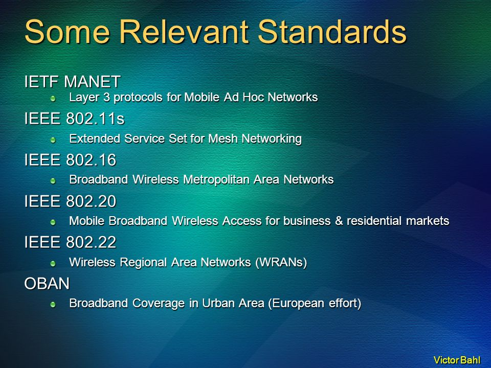 Victor Bahl Some Relevant Standards IETF MANET Layer 3 protocols for Mobile Ad Hoc Networks IEEE 802.11s Extended Service Set for Mesh Networking IEEE 802.16 Broadband Wireless Metropolitan Area Networks IEEE 802.20 Mobile Broadband Wireless Access for business & residential markets IEEE 802.22 Wireless Regional Area Networks (WRANs) OBAN Broadband Coverage in Urban Area (European effort)